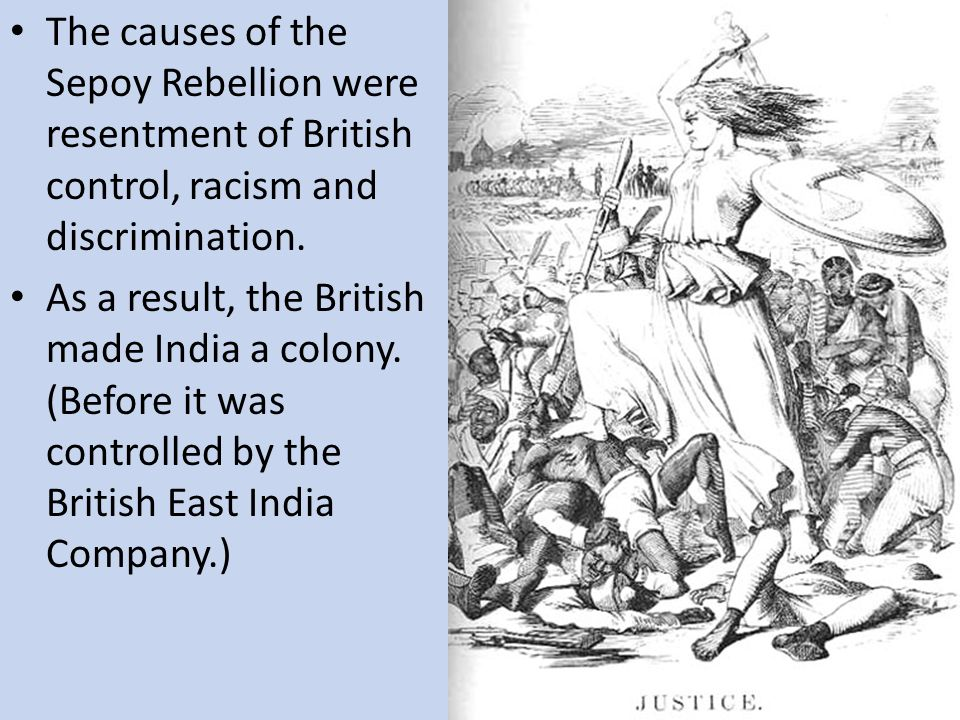 The causes of the Sepoy Rebellion were resentment of British control, racism and discrimination.