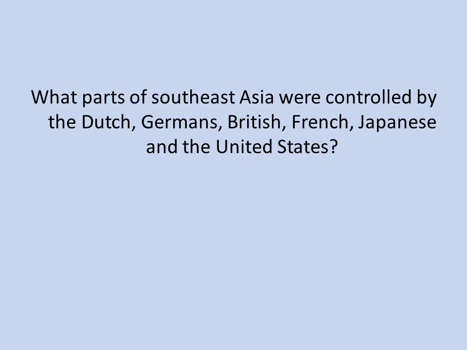 What parts of southeast Asia were controlled by the Dutch, Germans, British, French, Japanese and the United States