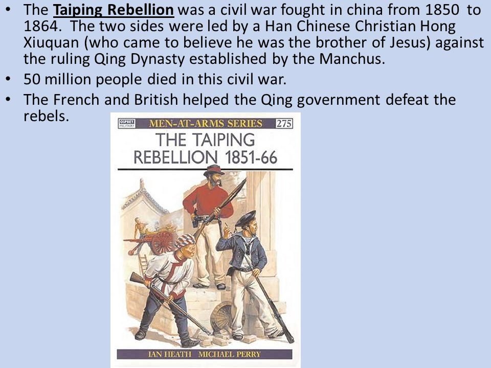 The Taiping Rebellion was a civil war fought in china from 1850 to 1864. The two sides were led by a Han Chinese Christian Hong Xiuquan (who came to believe he was the brother of Jesus) against the ruling Qing Dynasty established by the Manchus.