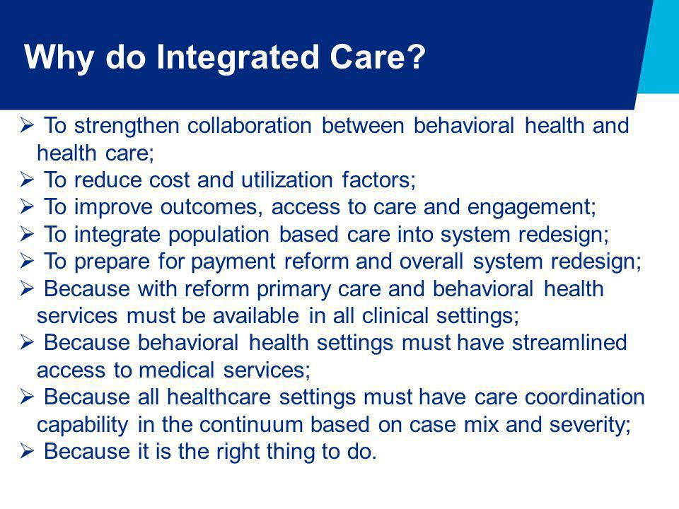 Why do Integrated Care To strengthen collaboration between behavioral health and. health care; To reduce cost and utilization factors;