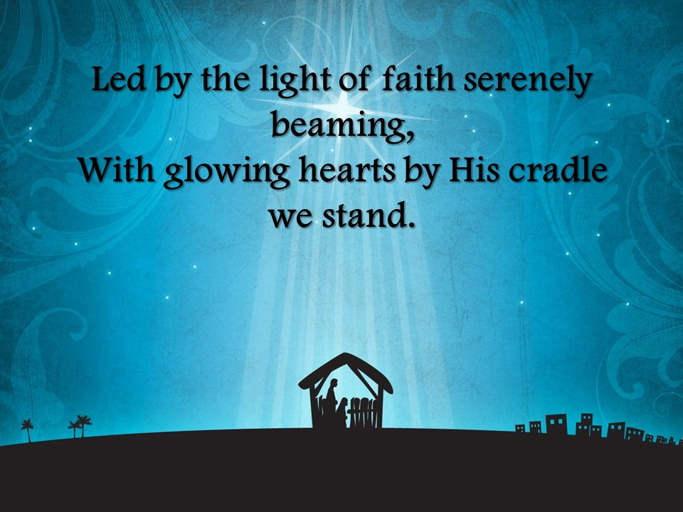 Led by the light of faith serenely beaming, With glowing hearts by His cradle we stand.