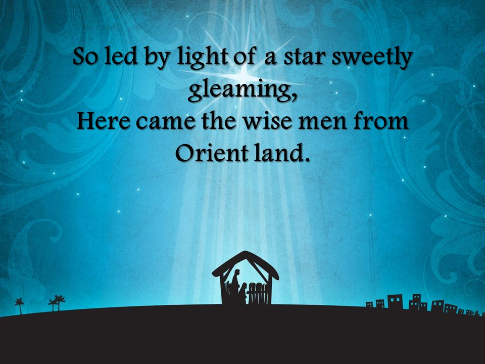 So led by light of a star sweetly gleaming, Here came the wise men from Orient land.