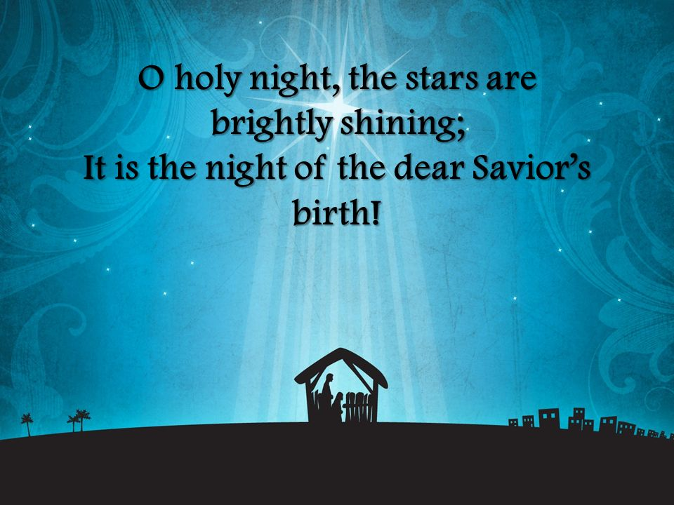 O holy night, the stars are brightly shining; It is the night of the dear Savior's birth!