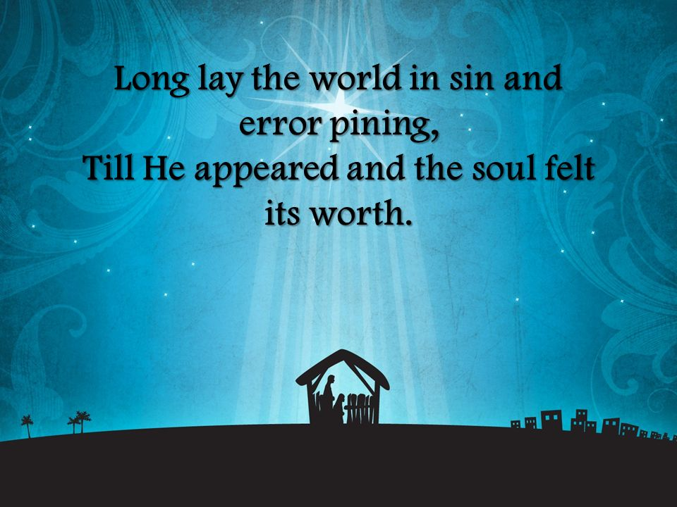 Long lay the world in sin and error pining, Till He appeared and the soul felt its worth.