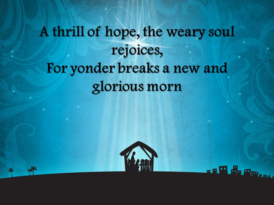 A thrill of hope, the weary soul rejoices, For yonder breaks a new and glorious morn