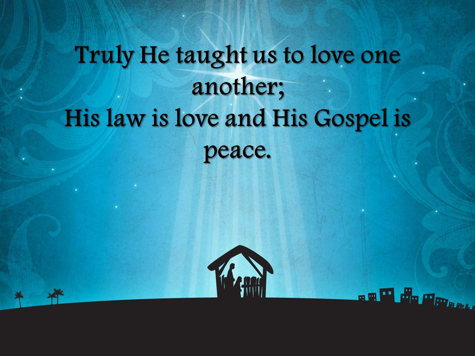 Truly He taught us to love one another; His law is love and His Gospel is peace.