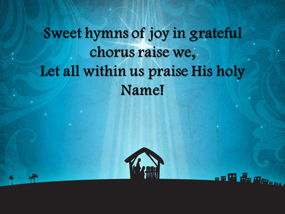 Sweet hymns of joy in grateful chorus raise we, Let all within us praise His holy Name!