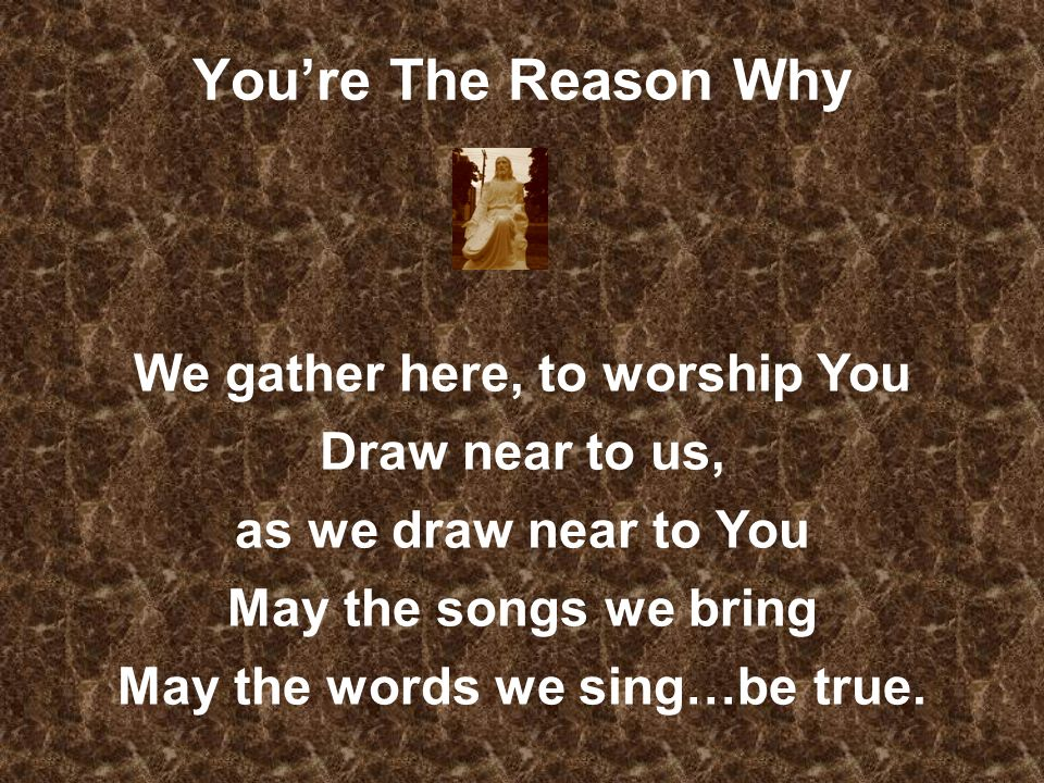 We gather here, to worship You May the words we sing…be true.