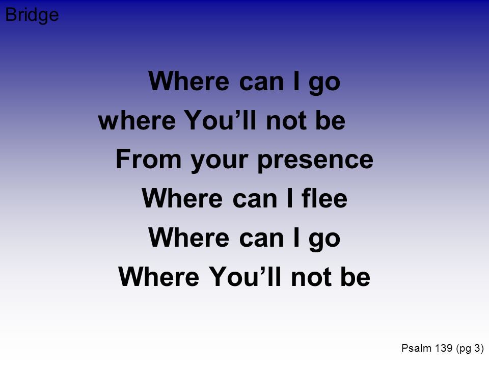 Where can I go where You'll not be From your presence Where can I flee