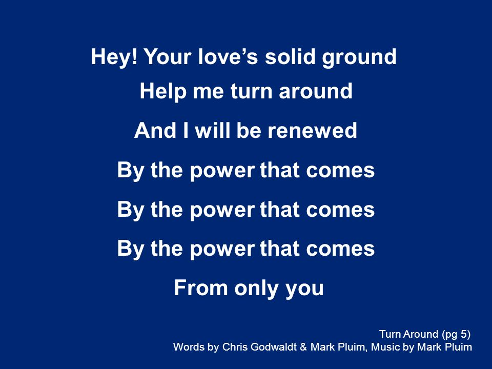 Help me turn around And I will be renewed By the power that comes