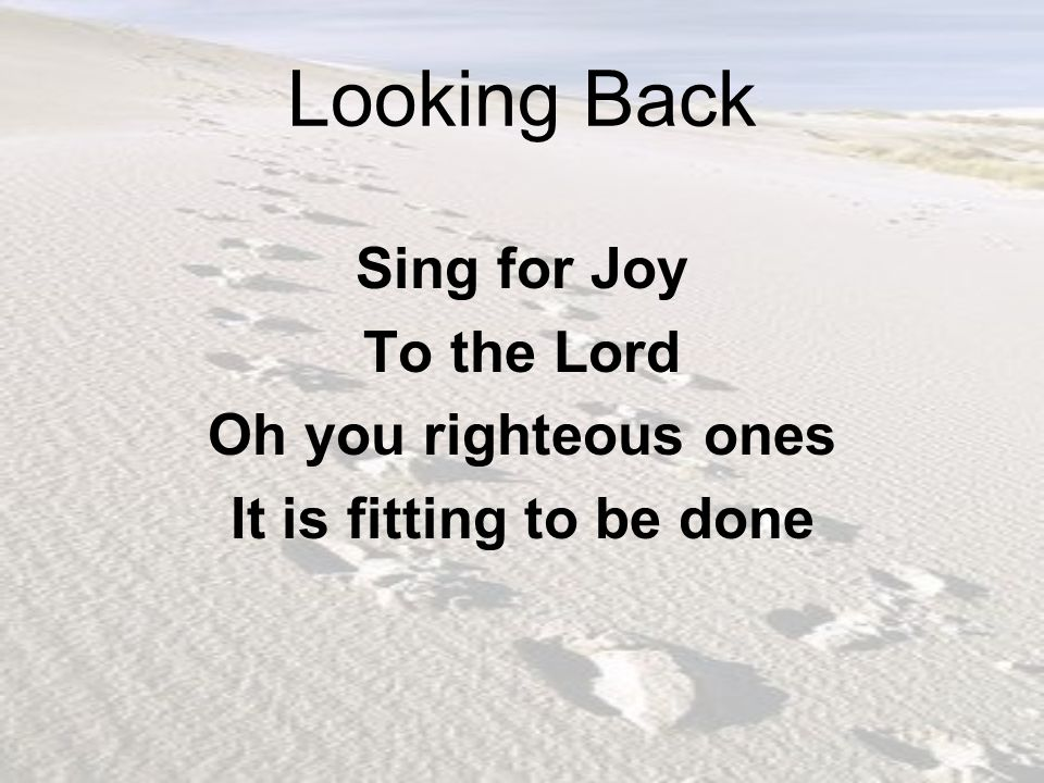 Looking Back Sing for Joy To the Lord Oh you righteous ones
