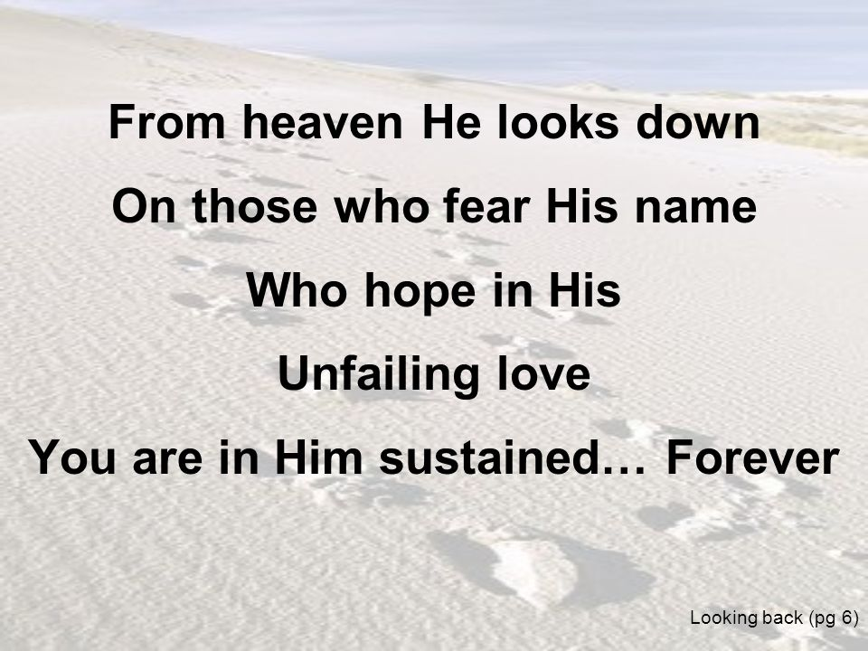 From heaven He looks down On those who fear His name Who hope in His