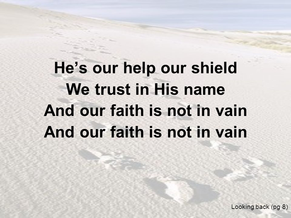 He's our help our shield And our faith is not in vain