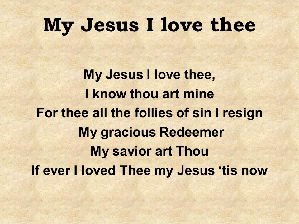 My Jesus I love thee My Jesus I love thee, I know thou art mine