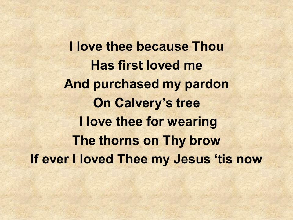 I love thee because Thou Has first loved me And purchased my pardon
