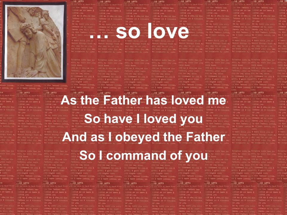 As the Father has loved me And as I obeyed the Father