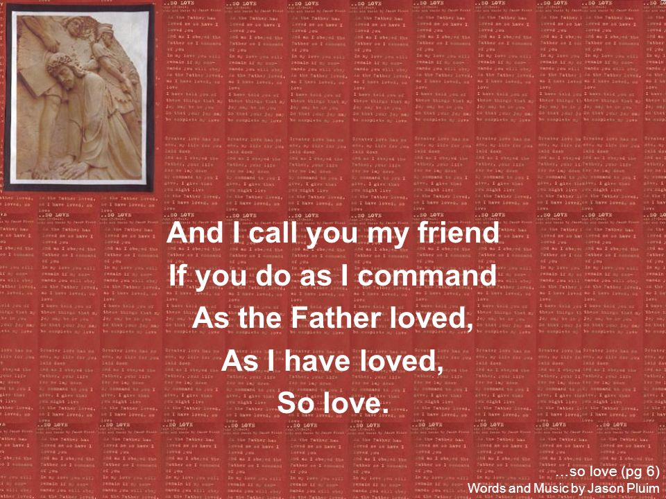 And I call you my friend If you do as I command As the Father loved,