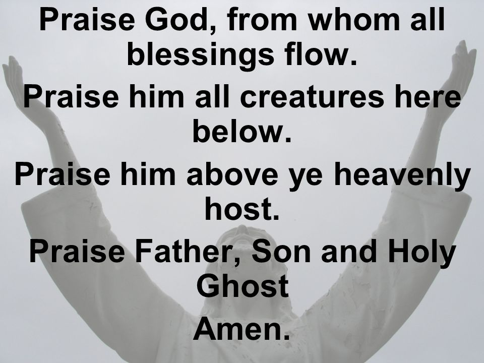 Praise God, from whom all blessings flow.