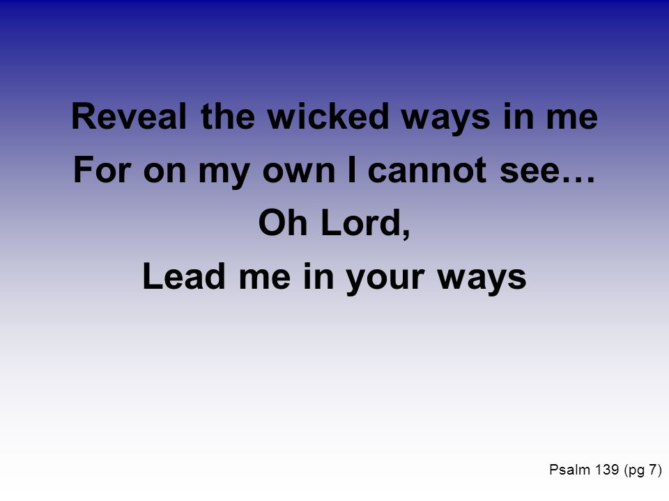 Reveal the wicked ways in me For on my own I cannot see…