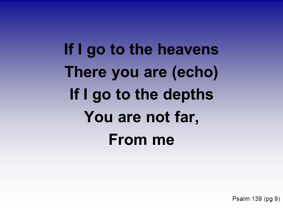 If I go to the heavens There you are (echo) If I go to the depths