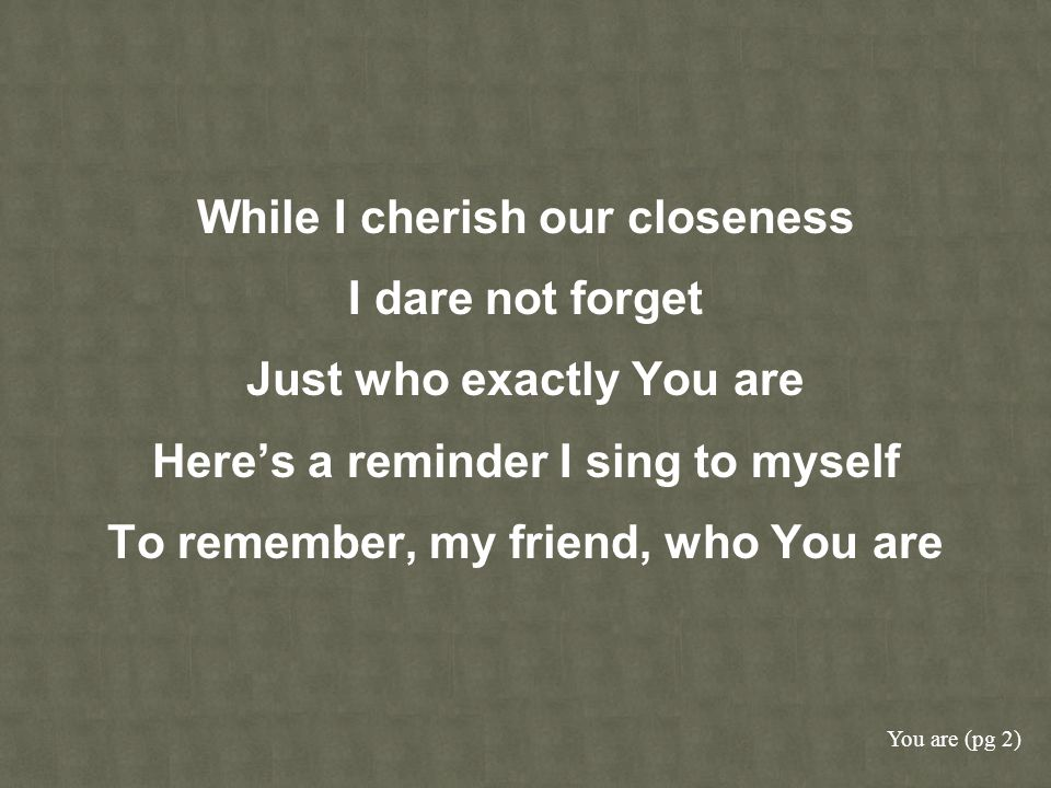 While I cherish our closeness I dare not forget