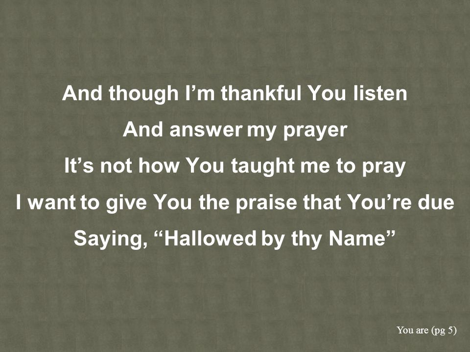 And though I'm thankful You listen And answer my prayer