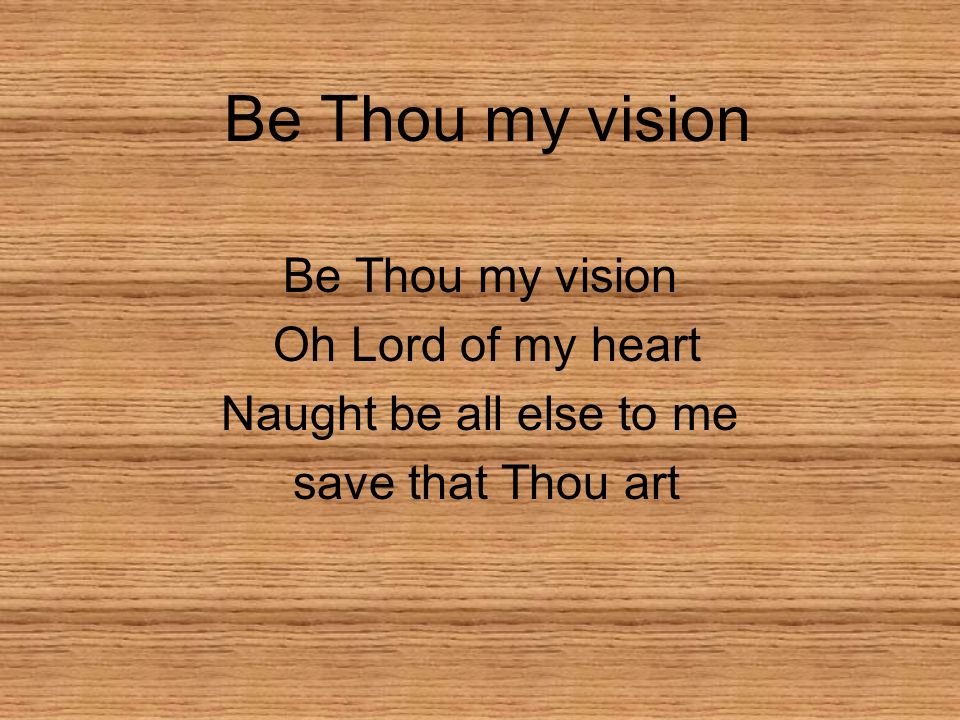 Be Thou my vision Be Thou my vision Oh Lord of my heart