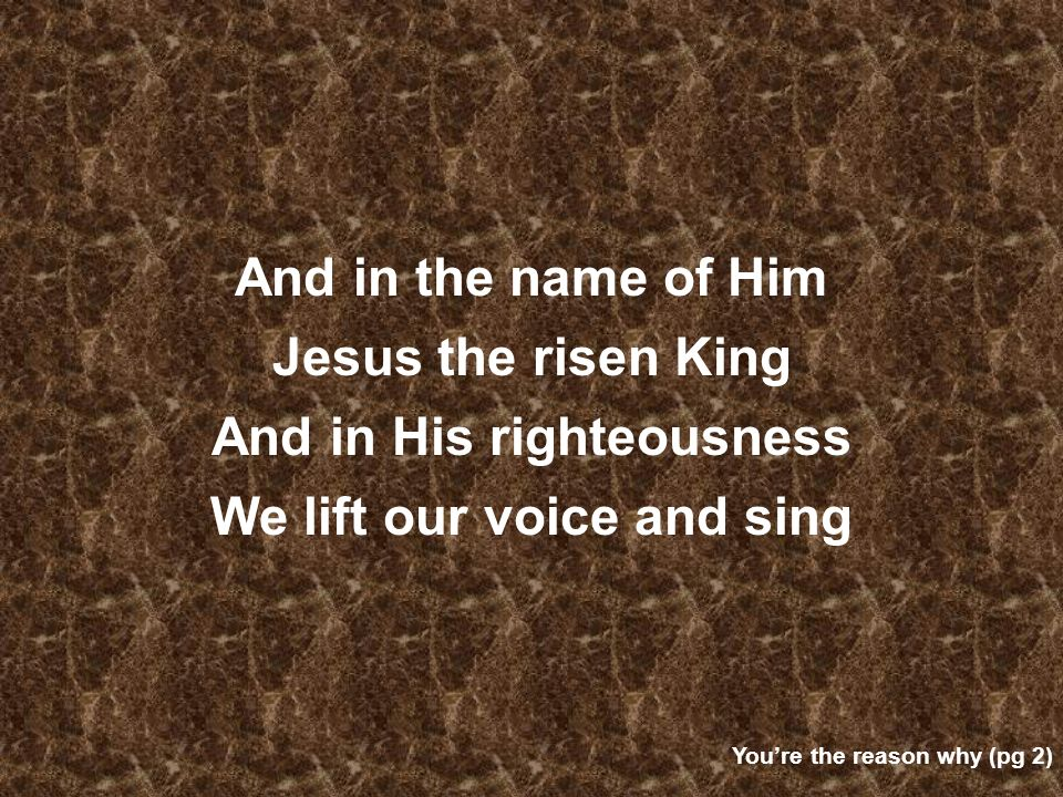 And in His righteousness We lift our voice and sing