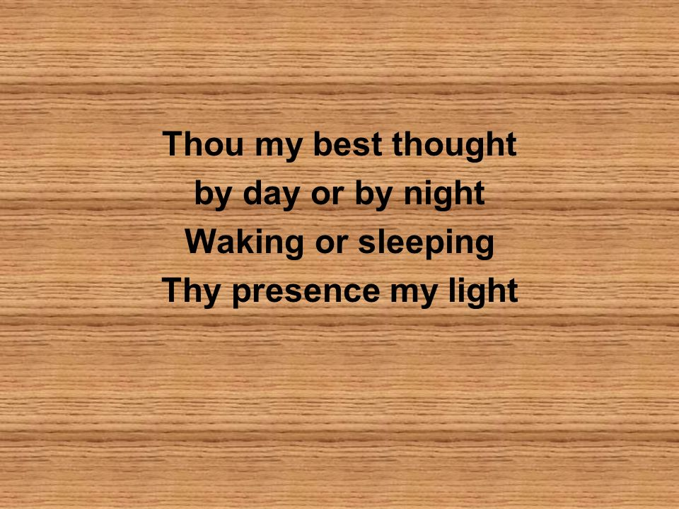 Thou my best thought by day or by night Waking or sleeping Thy presence my light