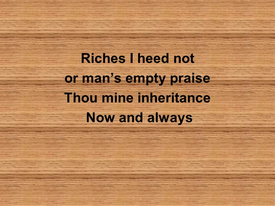Riches I heed not or man's empty praise Thou mine inheritance Now and always
