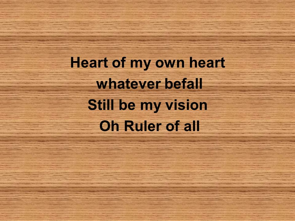 Heart of my own heart whatever befall Still be my vision Oh Ruler of all