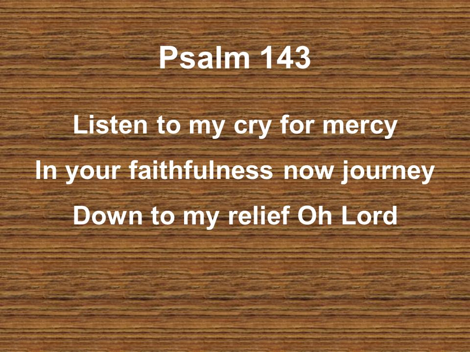 Psalm 143 Listen to my cry for mercy In your faithfulness now journey