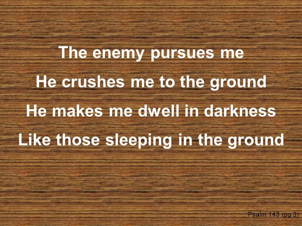 He crushes me to the ground He makes me dwell in darkness