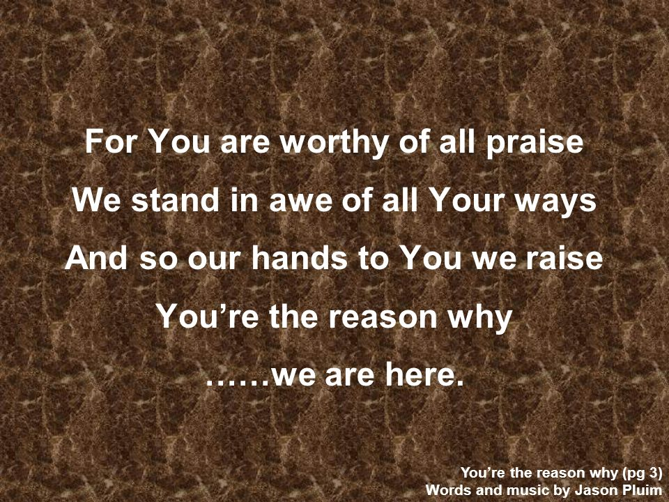 For You are worthy of all praise We stand in awe of all Your ways