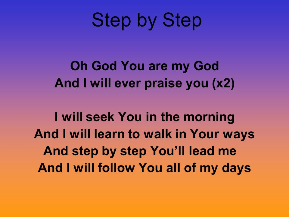 Step by Step Oh God You are my God And I will ever praise you (x2)