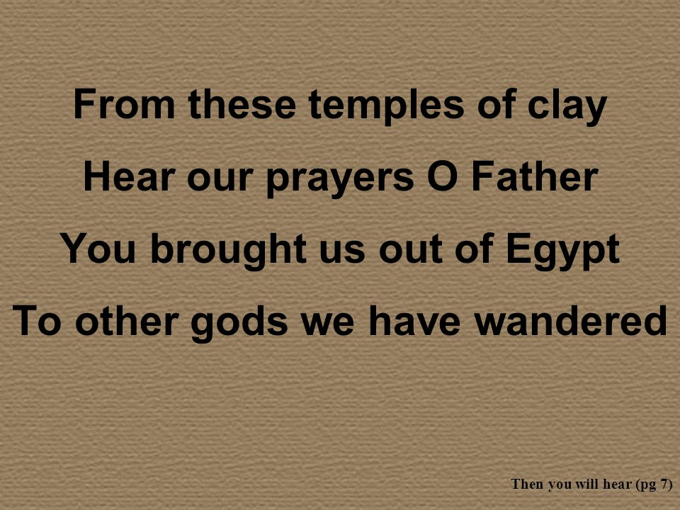 From these temples of clay Hear our prayers O Father