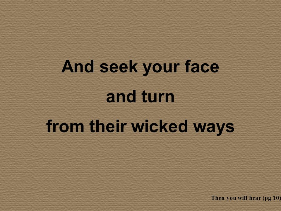 And seek your face and turn from their wicked ways