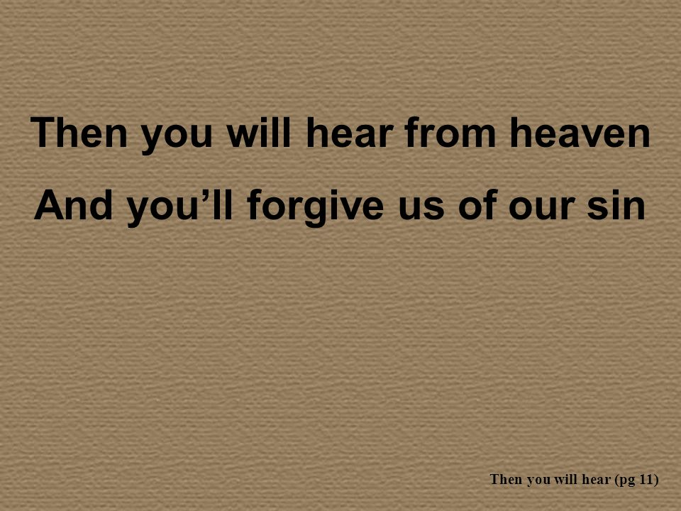 Then you will hear from heaven And you'll forgive us of our sin