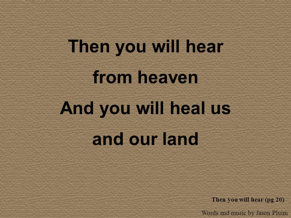 Then you will hear from heaven And you will heal us and our land
