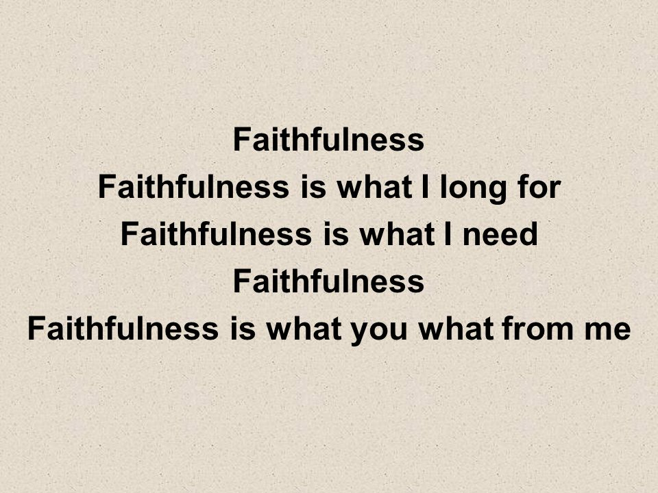 Faithfulness is what I long for Faithfulness is what I need