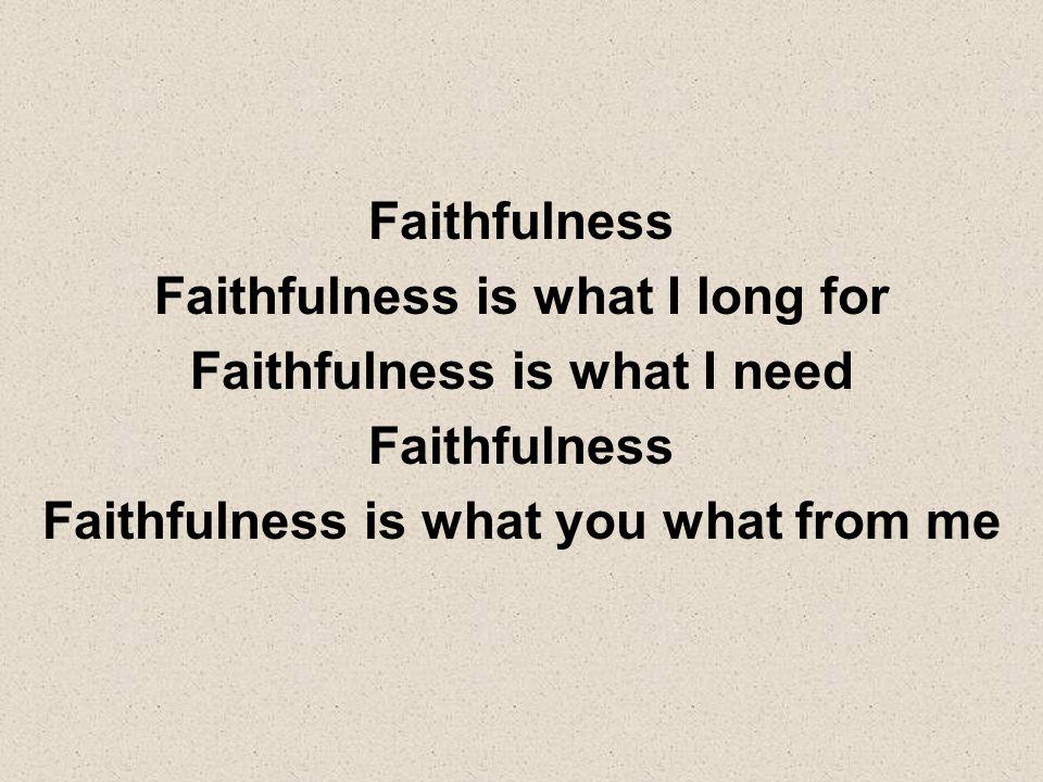 Faithfulness is what I long for Faithfulness is what I need