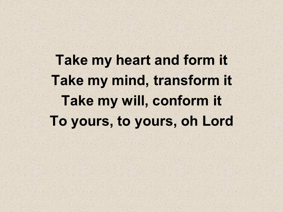 Take my heart and form it Take my mind, transform it