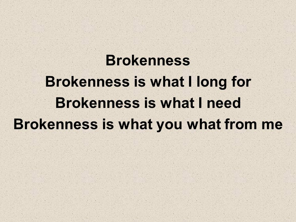 Brokenness is what I long for Brokenness is what I need