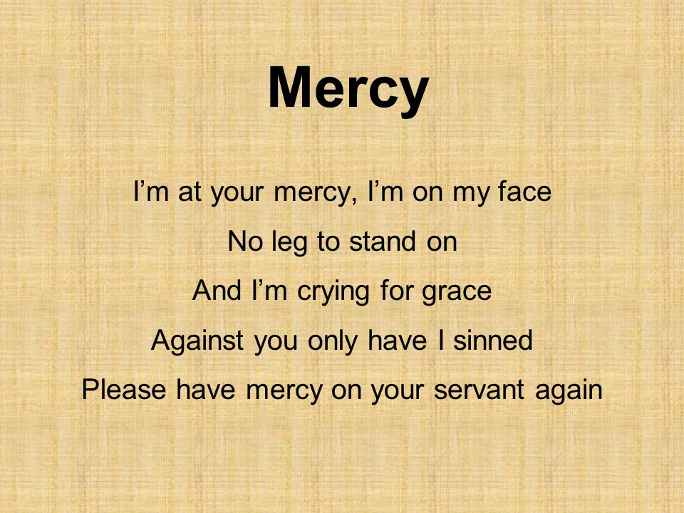 Mercy I'm at your mercy, I'm on my face No leg to stand on