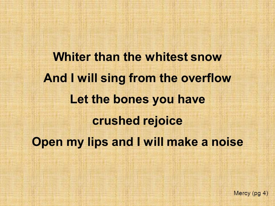 Whiter than the whitest snow And I will sing from the overflow