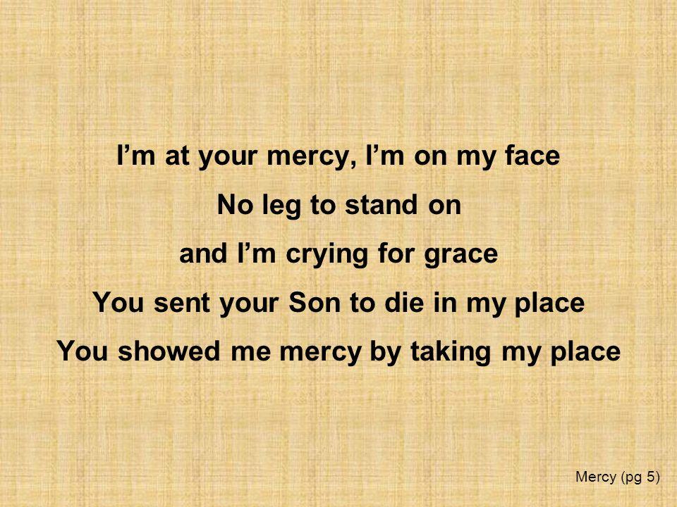 I'm at your mercy, I'm on my face No leg to stand on