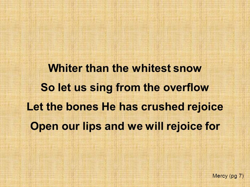 Whiter than the whitest snow So let us sing from the overflow