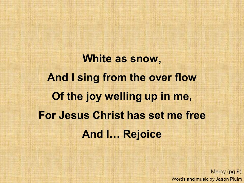 And I sing from the over flow Of the joy welling up in me,