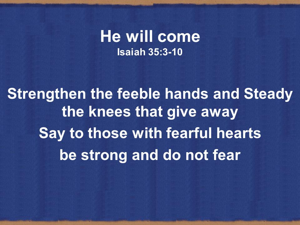He will come Isaiah 35:3-10 Strengthen the feeble hands and Steady the knees that give away. Say to those with fearful hearts.
