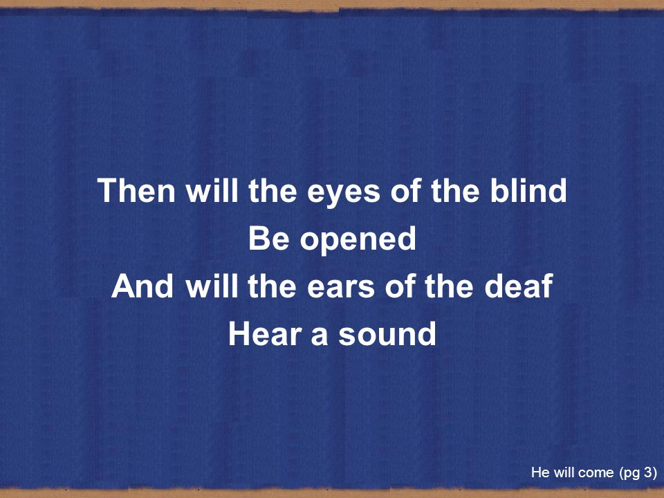 Then will the eyes of the blind And will the ears of the deaf